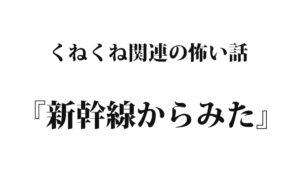 『新幹線からみた』くねくね関連シリーズ|洒落怖名作まとめ