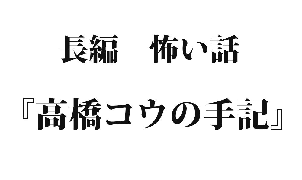 『高橋コウの手記』 洒落怖名作まとめ【長編】