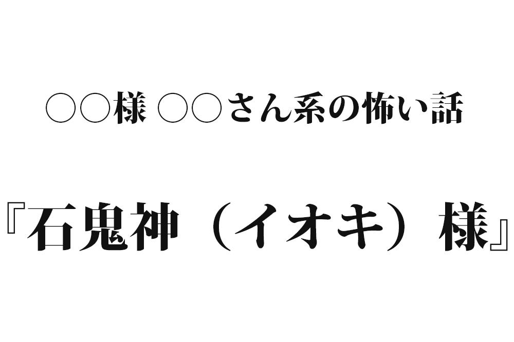 『石鬼神(イオキ)様』|洒落怖名作まとめ【○○様 ○○さん系】