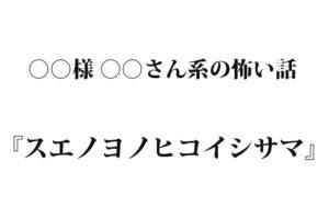 『スエノヨノヒコイシサマ』 洒落怖名作まとめ【○○様 ○○さん系】