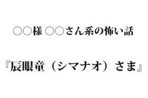『辰眼童(シマナオ)さま』 洒落怖名作まとめ【○○様 ○○さん系】