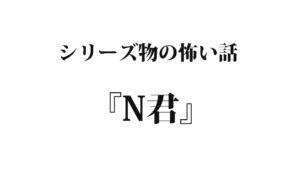 『N君』|洒落怖名作まとめ【シリーズ物】