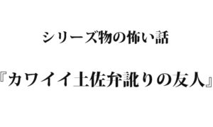 『カワイイ土佐弁訛りの友人』 洒落怖名作まとめ【シリーズ物】