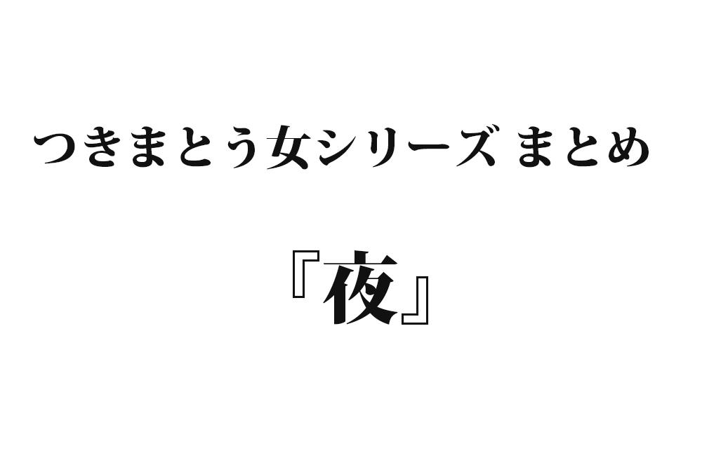 【つきまとう女- 4】『夜』|名作シリーズまとめ