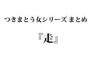 【つきまとう女- 6】『走』|名作シリーズまとめ