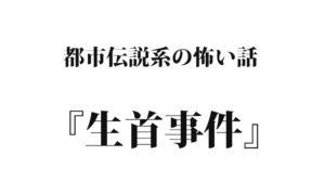 『生首事件』 洒落怖名作まとめ【都市伝説系】
