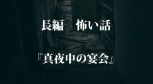 【名作 長編】『真夜中の宴会』|本当にあった怖い話・オカルト・都市伝説