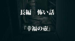 【名作 長編】『幸福の壺』|本当にあった怖い話・オカルト・都市伝説